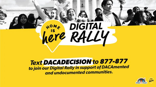 Home is Here Digital Rally! Text DACADECISION to 877-877 to join our Digital Rally in support of DACAmented and undocumented communities.