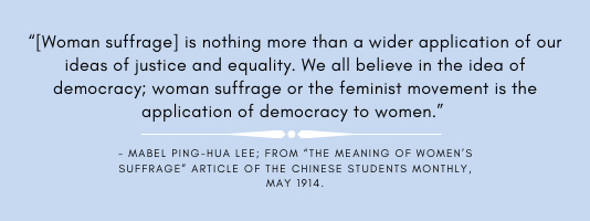 Woman Suffrage is nothing more than a wider application of our ideas of justice and equality.  We all believe in the idea of democracy;woman suffrage or the feminist movement is the application of democracy to woman.-Mabel Ping Hua Lee; from the meaning of women's suffrage article of the chinese students monthly, May 1914