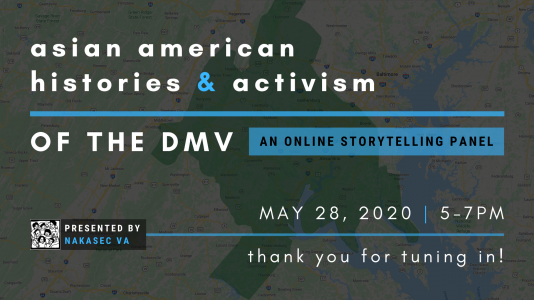 Asian American Histories & Activism of the DMV: an Online Storytelling Panel presented by NAKASEC VA. May 28, 2020, 5-7PM. Thank you for tuning in!